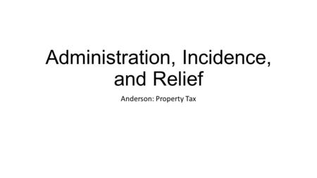 Administration, Incidence, and Relief Anderson: Property Tax.