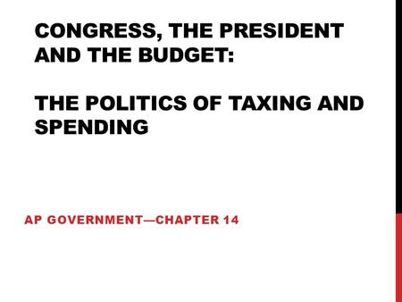 CONGRESS, THE PRESIDENT AND THE BUDGET: THE POLITICS OF TAXING AND SPENDING AP GOVERNMENT—CHAPTER 14.