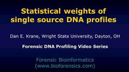 Statistical weights of single source DNA profiles Forensic Bioinformatics (www.bioforensics.com) Dan E. Krane, Wright State University, Dayton, OH Forensic.