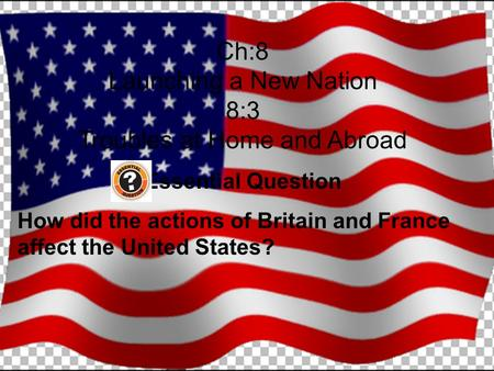 Ch:8 Launching a New Nation 8:3 Troubles at Home and Abroad Essential Question How did the actions of Britain and France affect the United States?