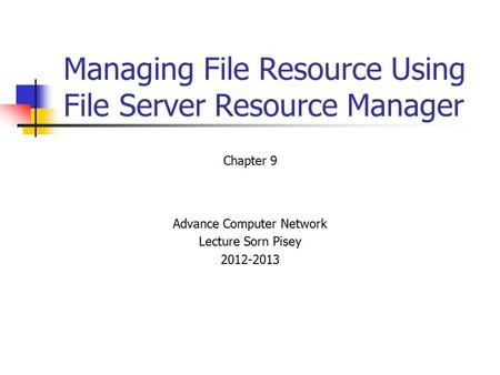 Managing File Resource Using File Server Resource Manager Chapter 9 Advance Computer Network Lecture Sorn Pisey 2012-2013.