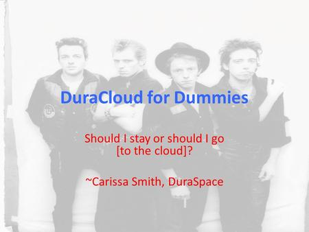 DuraCloud for Dummies Should I stay or should I go [to the cloud]? ~Carissa Smith, DuraSpace.