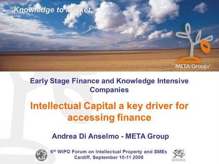 Early Stage Finance and Knowledge Intensive Companies Intellectual Capital a key driver for accessing finance Andrea Di Anselmo - META Group 6 th WIPO.