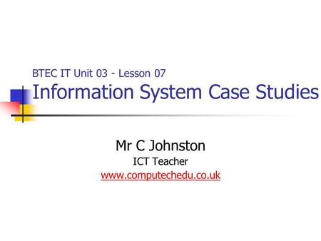 Mr C Johnston ICT Teacher www.computechedu.co.uk BTEC IT Unit 03 - Lesson 07 Information System Case Studies.