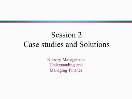 Session 2 Case studies and Solutions Nursery Management Understanding and Managing Finance.