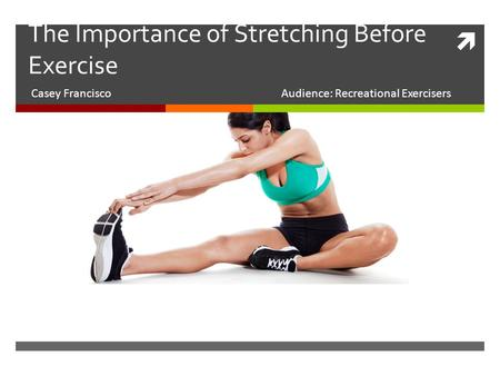  The Importance of Stretching Before Exercise Casey FranciscoAudience: Recreational Exercisers.