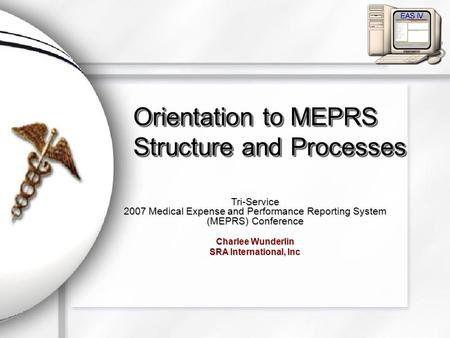 Orientation to MEPRS Structure and Processes Tri-Service 2007 Medical Expense and Performance Reporting System (MEPRS) Conference Charlee Wunderlin SRA.