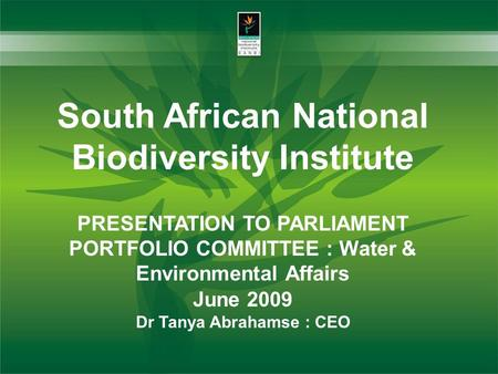 South African National Biodiversity Institute PRESENTATION TO PARLIAMENT PORTFOLIO COMMITTEE : Water & Environmental Affairs June 2009 Dr Tanya Abrahamse.
