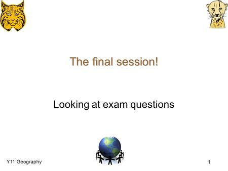 Y11 Geography 1 The final session! Looking at exam questions.
