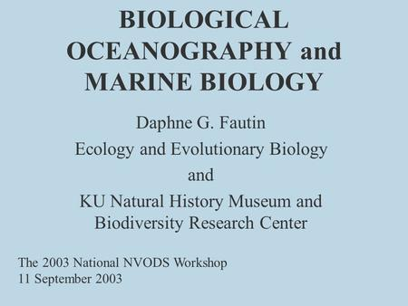 BIOLOGICAL OCEANOGRAPHY and MARINE BIOLOGY Daphne G. Fautin Ecology and Evolutionary Biology and KU Natural History Museum and Biodiversity Research Center.