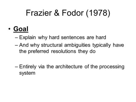 Frazier & Fodor (1978) Goal –Explain why hard sentences are hard –And why structural ambiguities typically have the preferred resolutions they do –Entirely.
