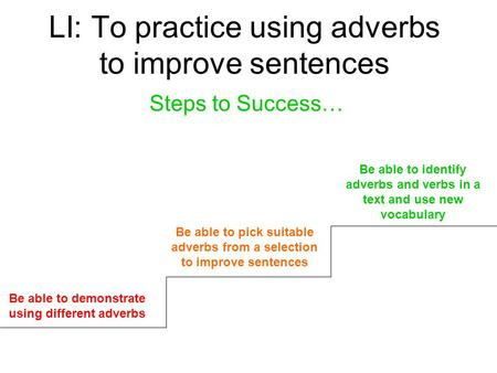 LI: To practice using adverbs to improve sentences Steps to Success… Be able to demonstrate using different adverbs Be able to pick suitable adverbs from.
