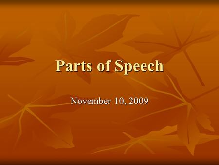 Parts of Speech November 10, 2009. Name the part of Speech.