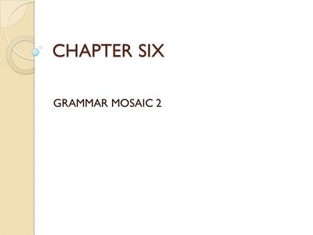 CHAPTER SIX GRAMMAR MOSAIC 2. PART ONE Clauses and Related Structures of Contrast: Concession.