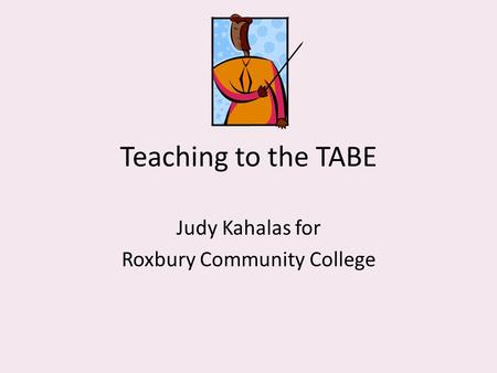 Teaching to the TABE Judy Kahalas for Roxbury Community College.