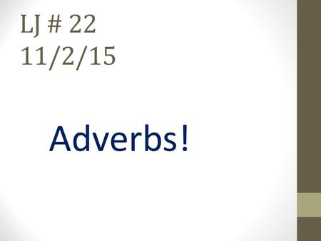 LJ # 22 11/2/15 Adverbs!. Adverbs - Modify a verb, an adjective or another adverb. The adverb tells how, when, where, or to what extent (how much, how.