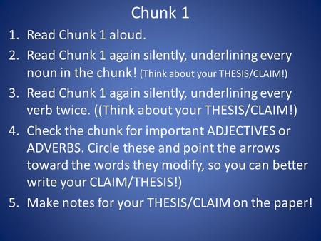 Chunk 1 1.Read Chunk 1 aloud. 2.Read Chunk 1 again silently, underlining every noun in the chunk! (Think about your THESIS/CLAIM!) 3.Read Chunk 1 again.