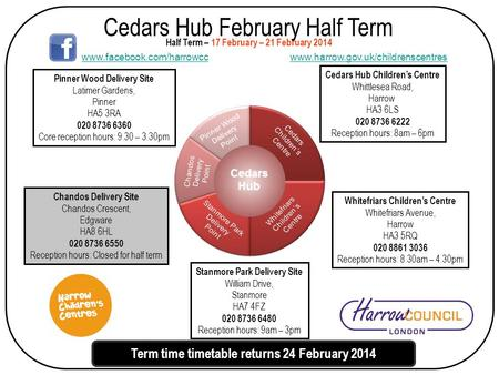 Cedars Hub February Half Term Cedars Hub Children's Centre Whittlesea Road, Harrow HA3 6LS 020 8736 6222 Reception hours: 8am – 6pm Half Term – 17 February.