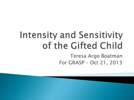 Teresa Argo Boatman For GRASP – Oct 21, 2013. Living with Intensity, Daniels and Piechowski.