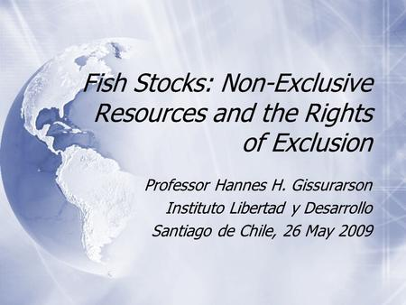Fish Stocks: Non-Exclusive Resources and the Rights of Exclusion Professor Hannes H. Gissurarson Instituto Libertad y Desarrollo Santiago de Chile, 26.