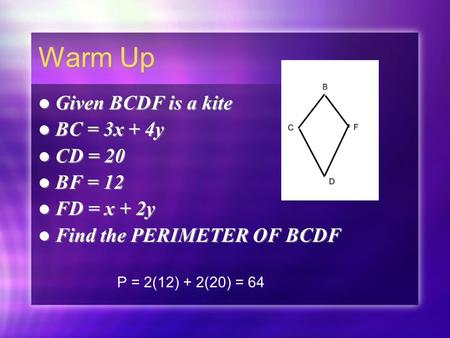 Warm Up Given BCDF is a kite BC = 3x + 4y CD = 20 BF = 12 FD = x + 2y Find the PERIMETER OF BCDF Given BCDF is a kite BC = 3x + 4y CD = 20 BF = 12 FD =