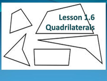 Objectives To identify any quadrilateral, by name, as specifically as you can, based on its characteristics.