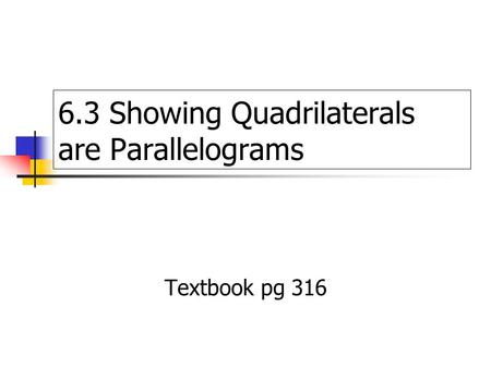 6.3 Showing Quadrilaterals are Parallelograms Textbook pg 316.