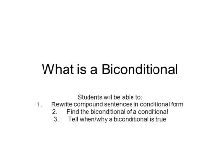 What is a Biconditional Students will be able to: 1.Rewrite compound sentences in conditional form 2.Find the biconditional of a conditional 3.Tell when/why.