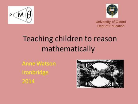 Teaching children to reason mathematically Anne Watson Ironbridge 2014 University of Oxford Dept of Education.