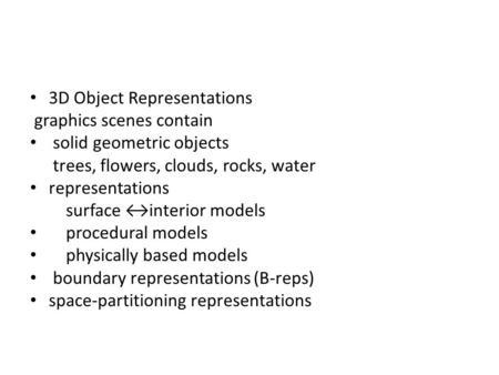 3D Object Representations graphics scenes contain solid geometric objects trees, flowers, clouds, rocks, water representations surface ↔interior models.