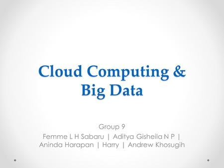 Cloud Computing & Big Data Group 9 Femme L H Sabaru | Aditya Gisheila N P | Aninda Harapan | Harry | Andrew Khosugih.