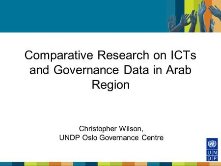 Comparative Research on ICTs and Governance Data in Arab Region Christopher Wilson, UNDP Oslo Governance Centre.