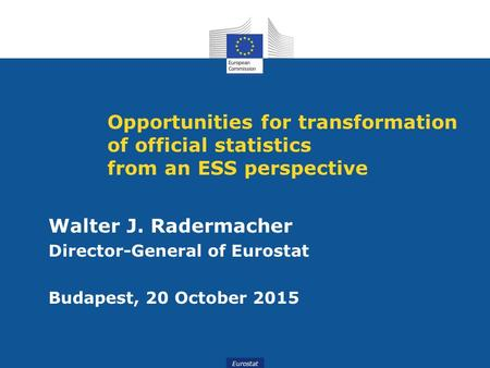 Eurostat Opportunities for transformation of official statistics from an ESS perspective Walter J. Radermacher Director-General of Eurostat Budapest, 20.