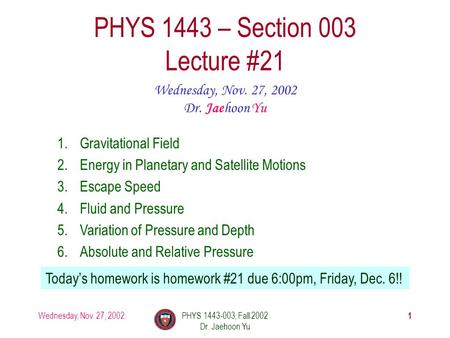 Wednesday, Nov. 27, 2002PHYS 1443-003, Fall 2002 Dr. Jaehoon Yu 1 PHYS 1443 – Section 003 Lecture #21 Wednesday, Nov. 27, 2002 Dr. Jaehoon Yu 1.Gravitational.