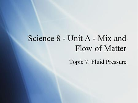 Science 8 - Unit A - Mix and Flow of Matter Topic 7: Fluid Pressure.