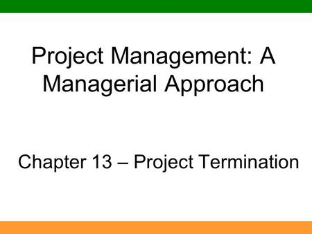 Project Management: A Managerial Approach Chapter 13 – Project Termination.