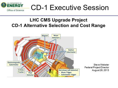 LHC CMS Upgrade Project CD-1 Alternative Selection and Cost Range Steve Webster Federal Project Director August 26, 2013 CD-1 Executive Session.