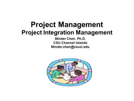 Project Management Project Integration Management Minder Chen, Ph.D. CSU Channel Islands