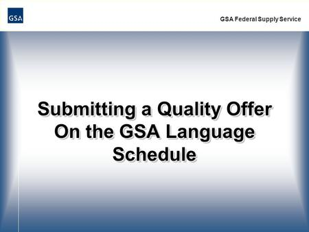 Submitting a Quality Offer On the GSA Language Schedule GSA Federal Supply Service.