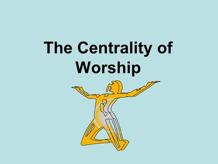 The Centrality of Worship. Romans 12 Therefore, I urge you, brothers and sisters, in view of God's mercy, to offer your bodies as a living sacrifice,