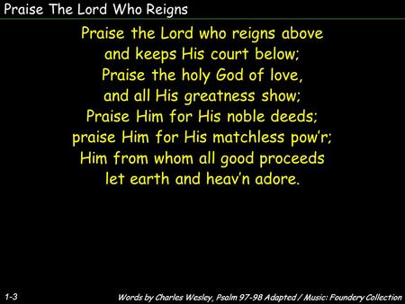 Praise The Lord Who Reigns 1-3 Praise the Lord who reigns above and keeps His court below; Praise the holy God of love, and all His greatness show; Praise.