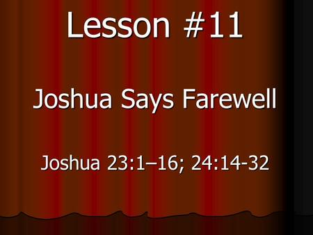 Lesson #11 Joshua Says Farewell Joshua 23:1–16; 24:14-32.