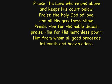 Praise the Lord who reigns above and keeps His court below; Praise the holy God of love, and all His greatness show; Praise Him for His noble deeds; praise.