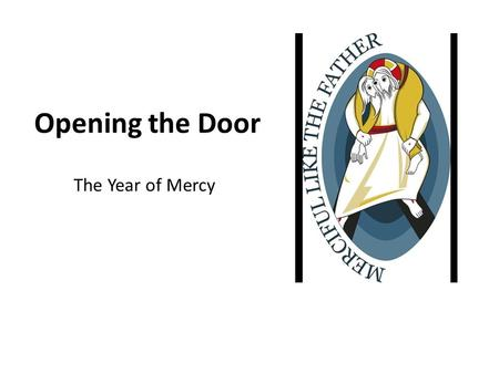 Opening the Door The Year of Mercy. Pope Francis Announces Jubilee Year Presenter: Read the subtitles for all to hear.