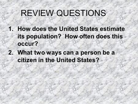REVIEW QUESTIONS 1.How does the United States estimate its population? How often does this occur? 2.What two ways can a person be a citizen in the United.