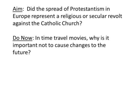 Aim: Did the spread of Protestantism in Europe represent a religious or secular revolt against the Catholic Church? Do Now: In time travel movies, why.