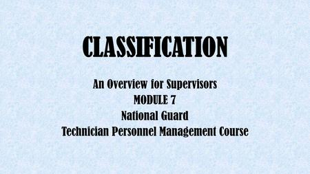 CLASSIFICATION An Overview for Supervisors MODULE 7 National Guard Technician Personnel Management Course.