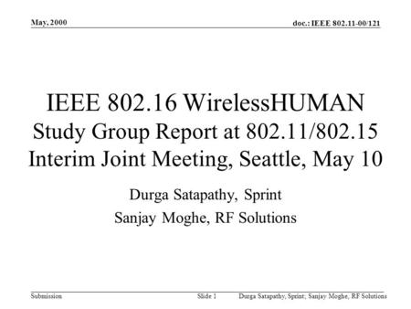 Doc.: IEEE 802.11-00/121 Submission May, 2000 Durga Satapathy, Sprint; Sanjay Moghe, RF SolutionsSlide 1 IEEE 802.16 WirelessHUMAN Study Group Report at.