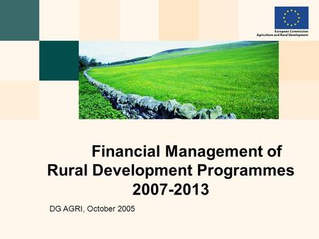 Financial Management of Rural Development Programmes 2007-2013 DG AGRI, October 2005.