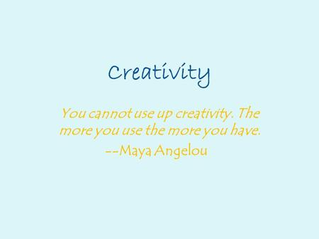 Creativity You cannot use up creativity. The more you use the more you have. --Maya Angelou.